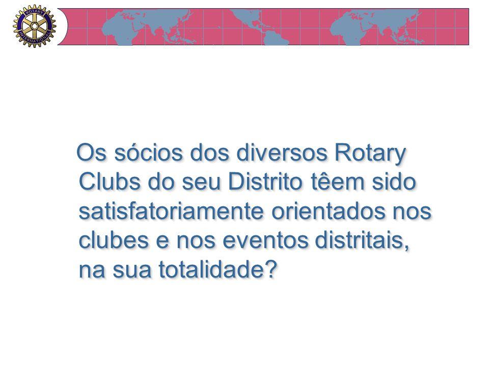 Os sócios dos diversos Rotary Clubs do seu Distrito têem sido satisfatoriamente orientados nos clubes e nos eventos distritais, na sua totalidade? Os