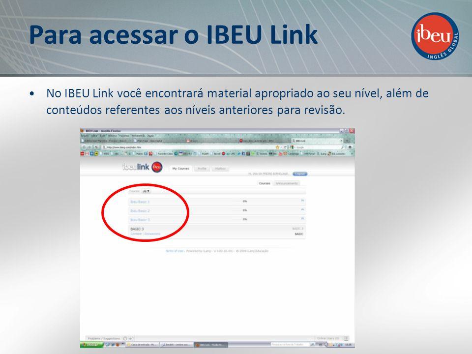 Para acessar o IBEU Link No IBEU Link você encontrará material apropriado ao seu nível, além de conteúdos referentes aos níveis anteriores para revisã