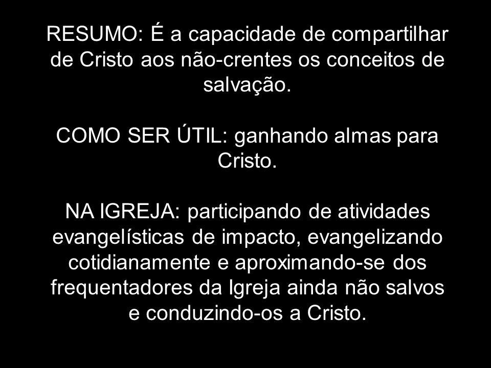 RESUMO: É a capacidade de compartilhar de Cristo aos não-crentes os conceitos de salvação. COMO SER ÚTIL: ganhando almas para Cristo. NA IGREJA: parti