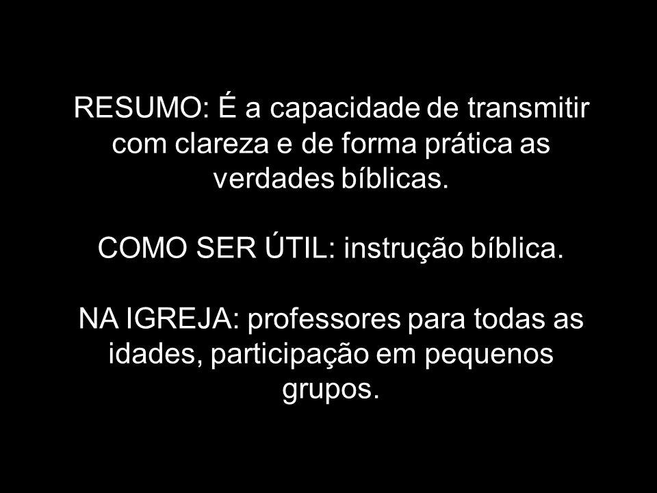 RESUMO: É a capacidade de transmitir com clareza e de forma prática as verdades bíblicas. COMO SER ÚTIL: instrução bíblica. NA IGREJA: professores par