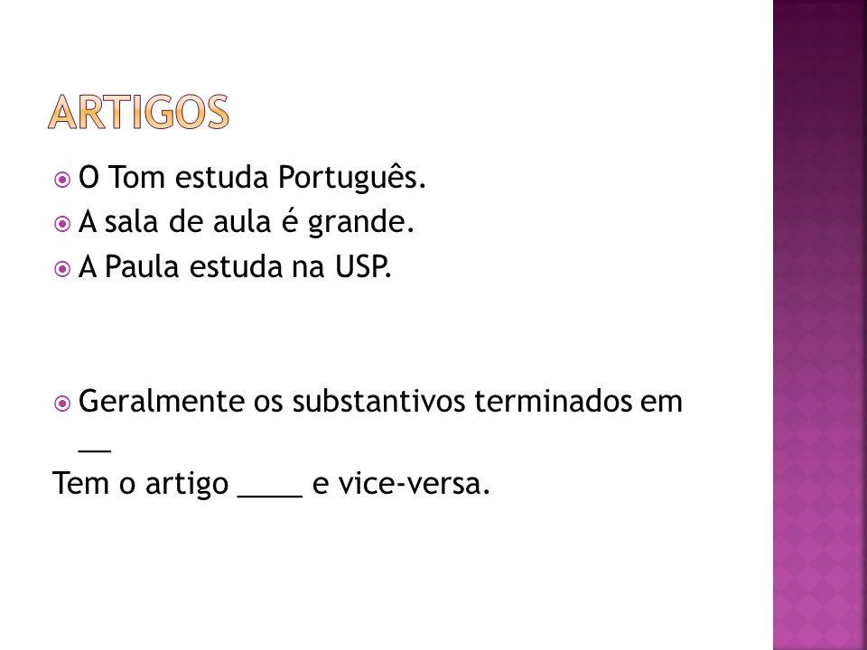 O Tom estuda Português. A sala de aula é grande. A Paula estuda na USP. Geralmente os substantivos terminados em __ Tem o artigo ____ e vice-versa.