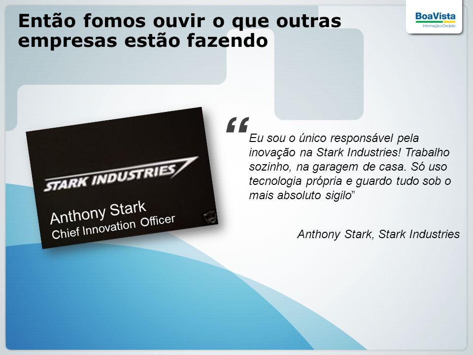 Então fomos ouvir o que outras empresas estão fazendo Eu sou o único responsável pela inovação na Stark Industries! Trabalho sozinho, na garagem de ca