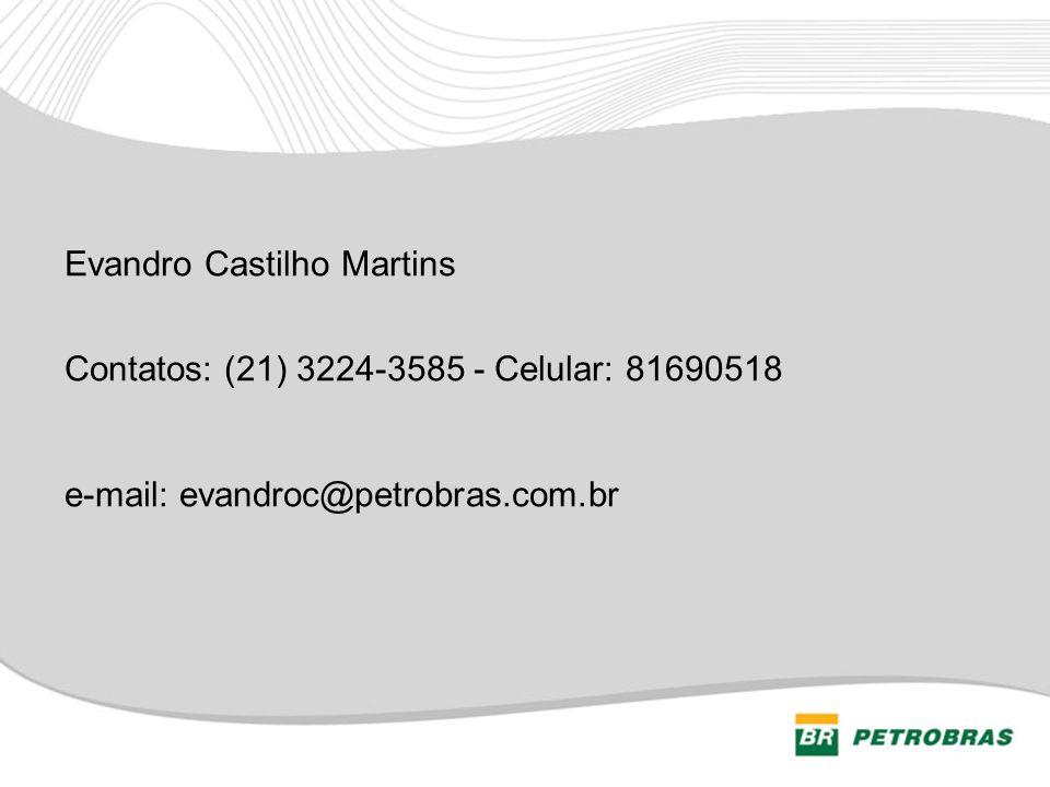 Evandro Castilho Martins Contatos: (21) 3224-3585 - Celular: 81690518 e-mail: evandroc@petrobras.com.br