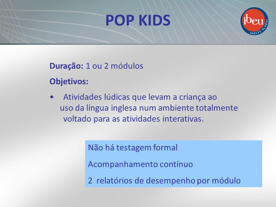 POP KIDS Duração: 1 ou 2 módulos Objetivos: Atividades lúdicas que levam a criança ao uso da língua inglesa num ambiente totalmente voltado para as at