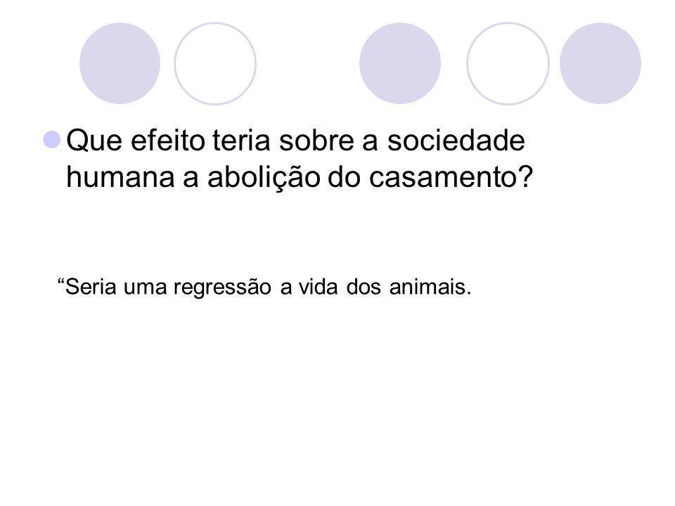 Que efeito teria sobre a sociedade humana a abolição do casamento? Seria uma regressão a vida dos animais.