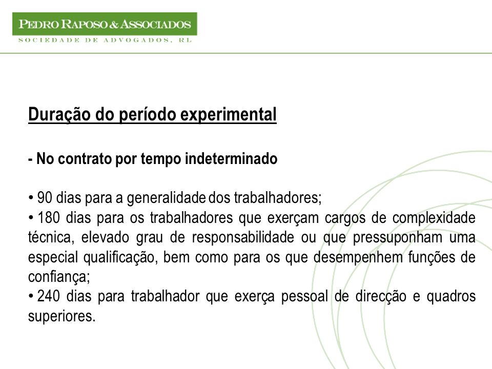 Duração do período experimental - No contrato por tempo indeterminado 90 dias para a generalidade dos trabalhadores; 180 dias para os trabalhadores qu