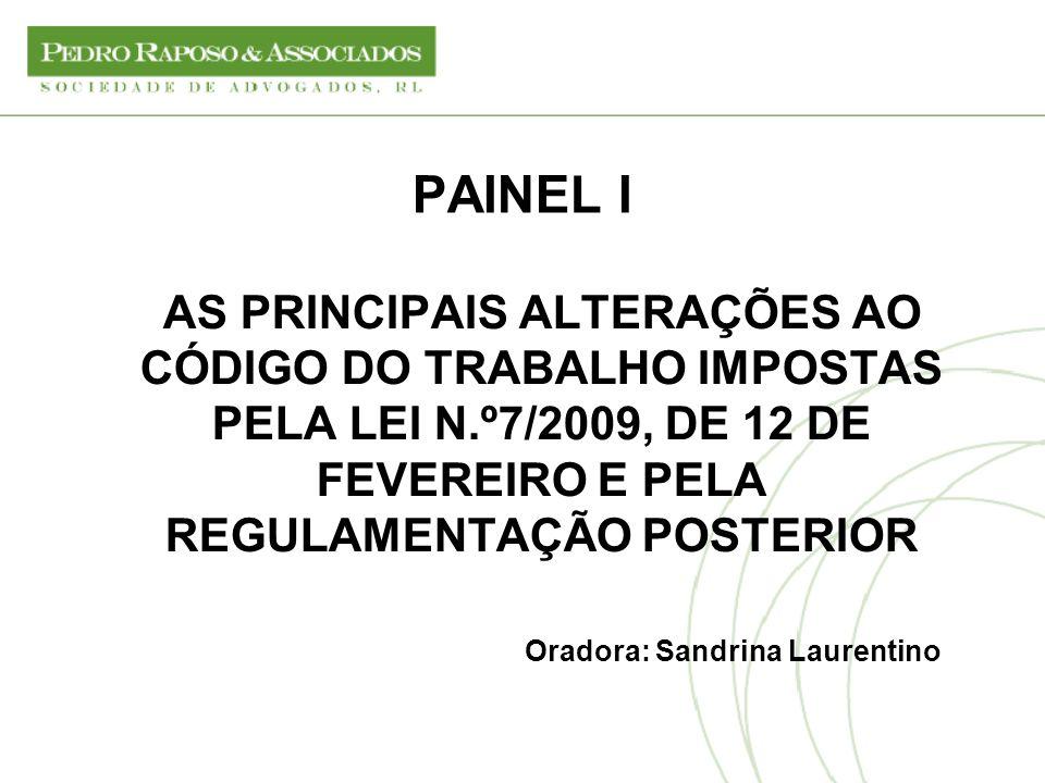 PAINEL I AS PRINCIPAIS ALTERAÇÕES AO CÓDIGO DO TRABALHO IMPOSTAS PELA LEI N.º7/2009, DE 12 DE FEVEREIRO E PELA REGULAMENTAÇÃO POSTERIOR Oradora: Sandr