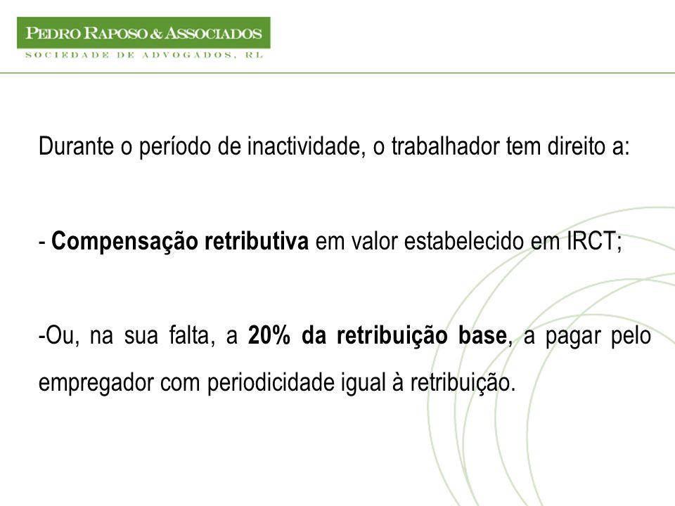 Durante o período de inactividade, o trabalhador tem direito a: - Compensação retributiva em valor estabelecido em IRCT; -Ou, na sua falta, a 20% da r
