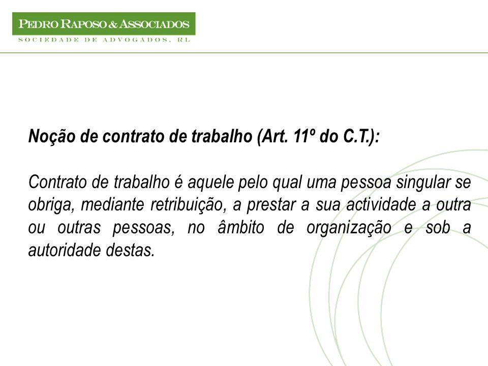 Noção de contrato de trabalho (Art. 11º do C.T.): Contrato de trabalho é aquele pelo qual uma pessoa singular se obriga, mediante retribuição, a prest
