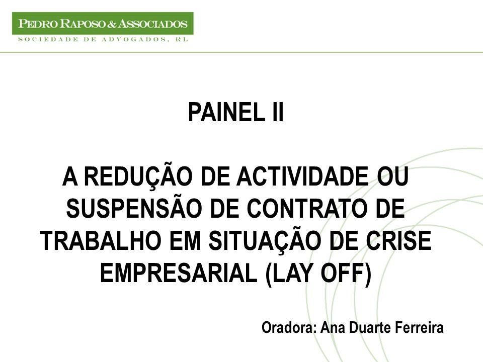 PAINEL II A REDUÇÃO DE ACTIVIDADE OU SUSPENSÃO DE CONTRATO DE TRABALHO EM SITUAÇÃO DE CRISE EMPRESARIAL (LAY OFF) Oradora: Ana Duarte Ferreira