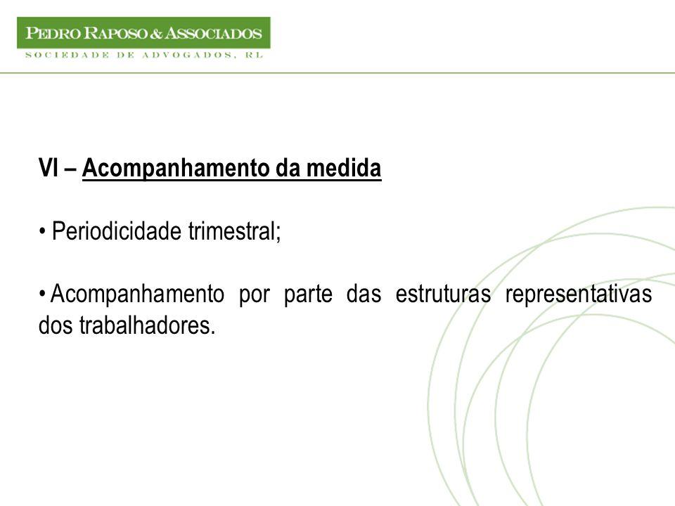 VI – Acompanhamento da medida Periodicidade trimestral; Acompanhamento por parte das estruturas representativas dos trabalhadores.
