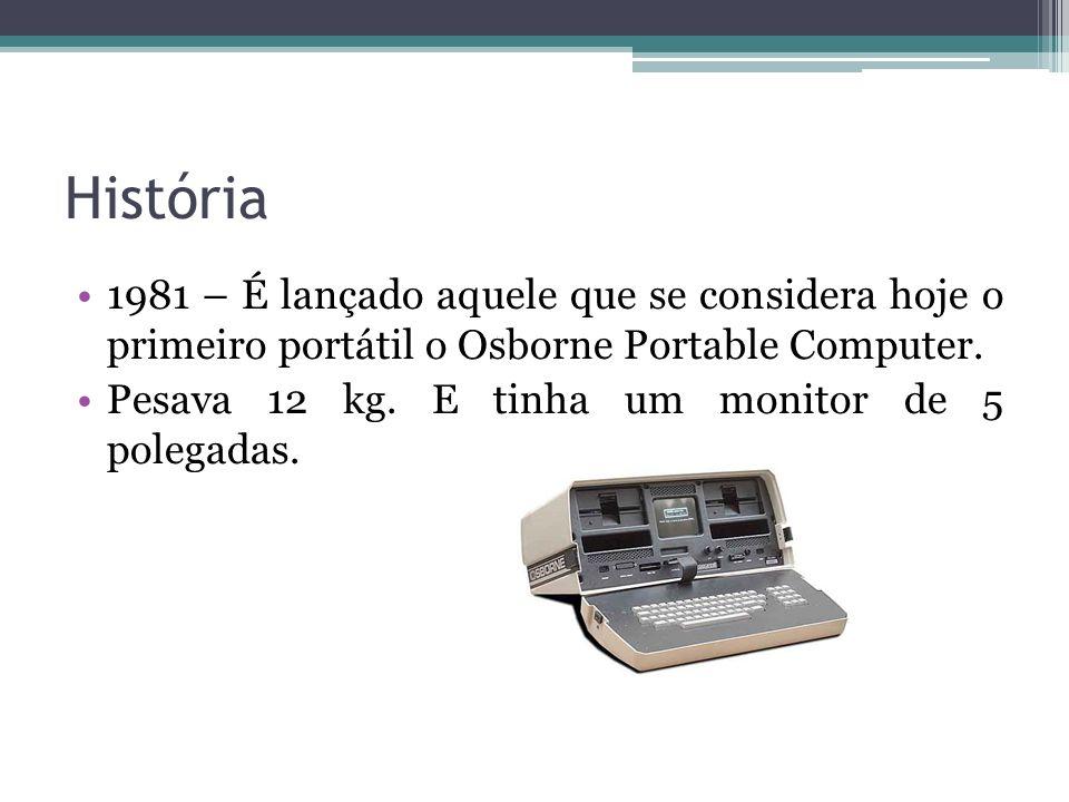 História 1981 – É lançado aquele que se considera hoje o primeiro portátil o Osborne Portable Computer. Pesava 12 kg. E tinha um monitor de 5 polegada