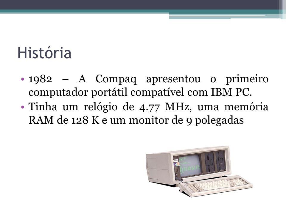 História 1982 – A Compaq apresentou o primeiro computador portátil compatível com IBM PC. Tinha um relógio de 4.77 MHz, uma memória RAM de 128 K e um