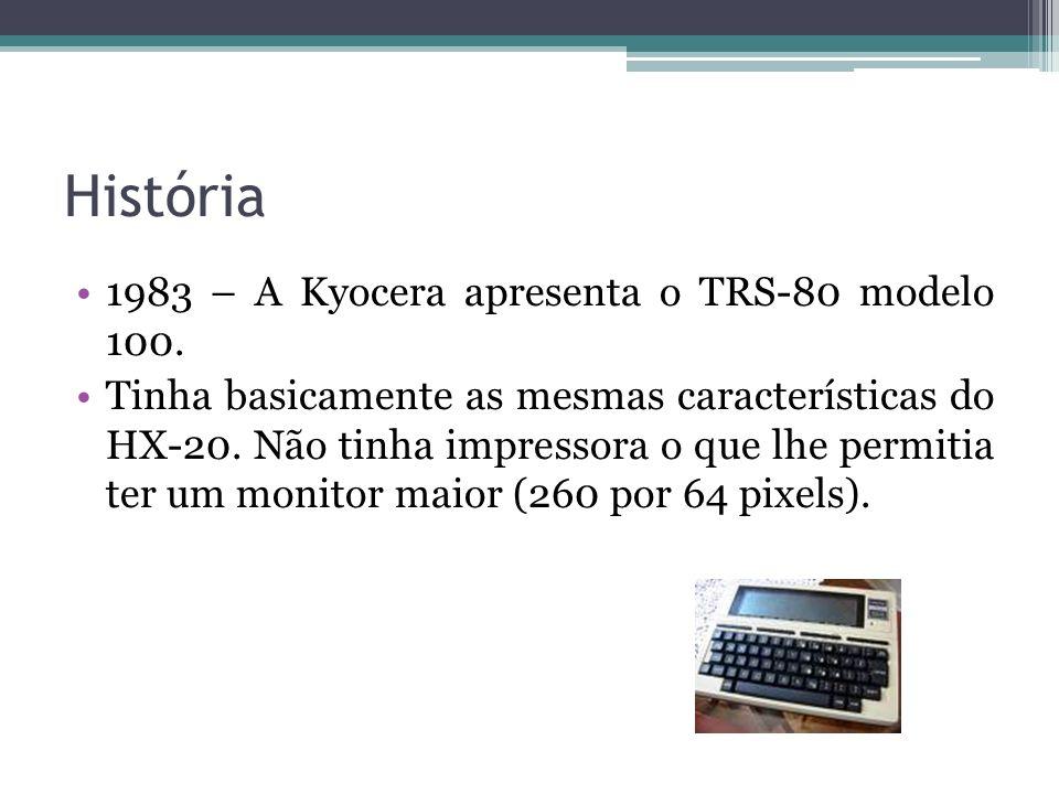 História 1983 – A Kyocera apresenta o TRS-80 modelo 100. Tinha basicamente as mesmas características do HX-20. Não tinha impressora o que lhe permitia