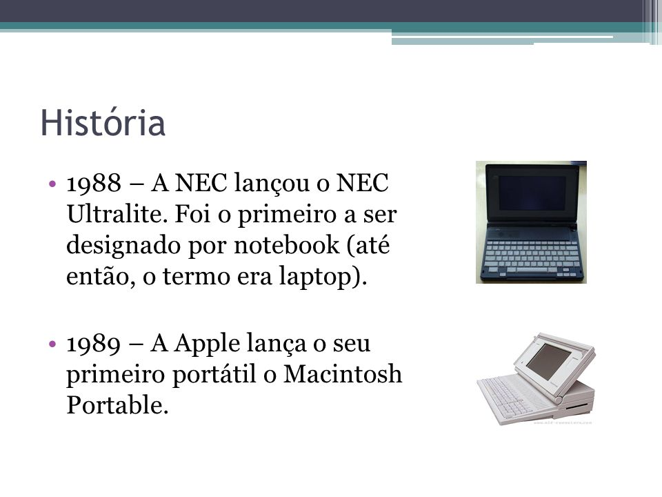 História 1988 – A NEC lançou o NEC Ultralite. Foi o primeiro a ser designado por notebook (até então, o termo era laptop). 1989 – A Apple lança o seu