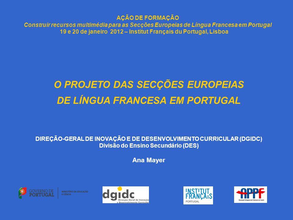 AÇÃO DE FORMAÇÃO Construir recursos multimédia para as Secções Europeias de Língua Francesa em Portugal 19 e 20 de janeiro 2012 – Institut Français du Portugal, Lisboa O PROJETO DAS SECÇÕES EUROPEIAS DE LÍNGUA FRANCESA EM PORTUGAL DIREÇÃO-GERAL DE INOVAÇÃO E DE DESENVOLVIMENTO CURRICULAR (DGIDC) Divisão do Ensino Secundário (DES) Ana Mayer