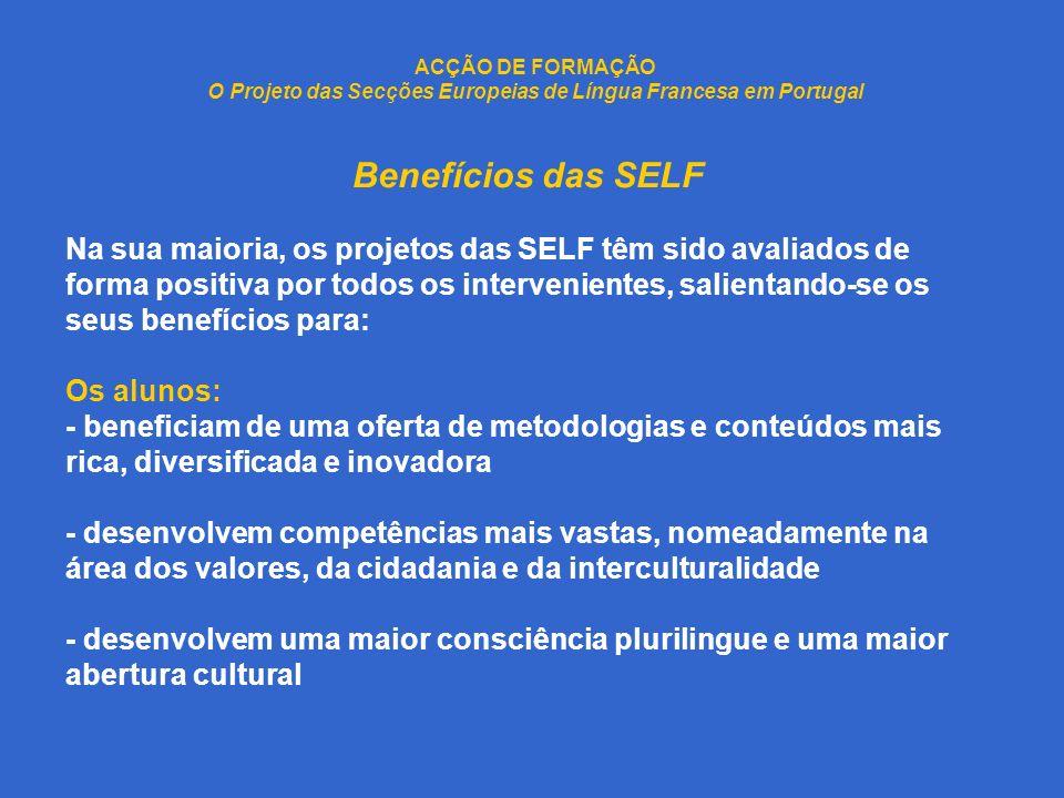 ACÇÃO DE FORMAÇÃO O Projeto das Secções Europeias de Língua Francesa em Portugal Benefícios das SELF Na sua maioria, os projetos das SELF têm sido avaliados de forma positiva por todos os intervenientes, salientando-se os seus benefícios para: Os alunos: - beneficiam de uma oferta de metodologias e conteúdos mais rica, diversificada e inovadora - desenvolvem competências mais vastas, nomeadamente na área dos valores, da cidadania e da interculturalidade - desenvolvem uma maior consciência plurilingue e uma maior abertura cultural