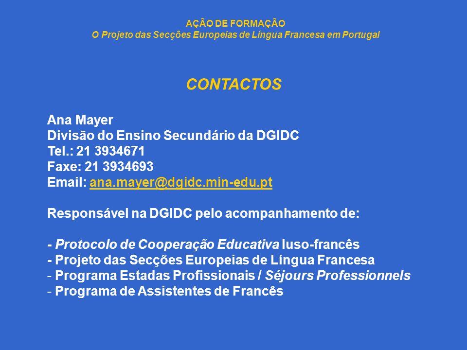 AÇÃO DE FORMAÇÃO O Projeto das Secções Europeias de Língua Francesa em Portugal CONTACTOS Ana Mayer Divisão do Ensino Secundário da DGIDC Tel.: 21 393