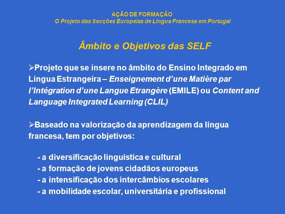 AÇÃO DE FORMAÇÃO O Projeto das Secções Europeias de Língua Francesa em Portugal Âmbito e Objetivos das SELF Projeto que se insere no âmbito do Ensino Integrado em Língua Estrangeira – Enseignement dune Matière par lIntégration dune Langue Etrangère (EMILE) ou Content and Language Integrated Learning (CLIL) Baseado na valorização da aprendizagem da língua francesa, tem por objetivos: - a diversificação linguística e cultural - a formação de jovens cidadãos europeus - a intensificação dos intercâmbios escolares - a mobilidade escolar, universitária e profissional