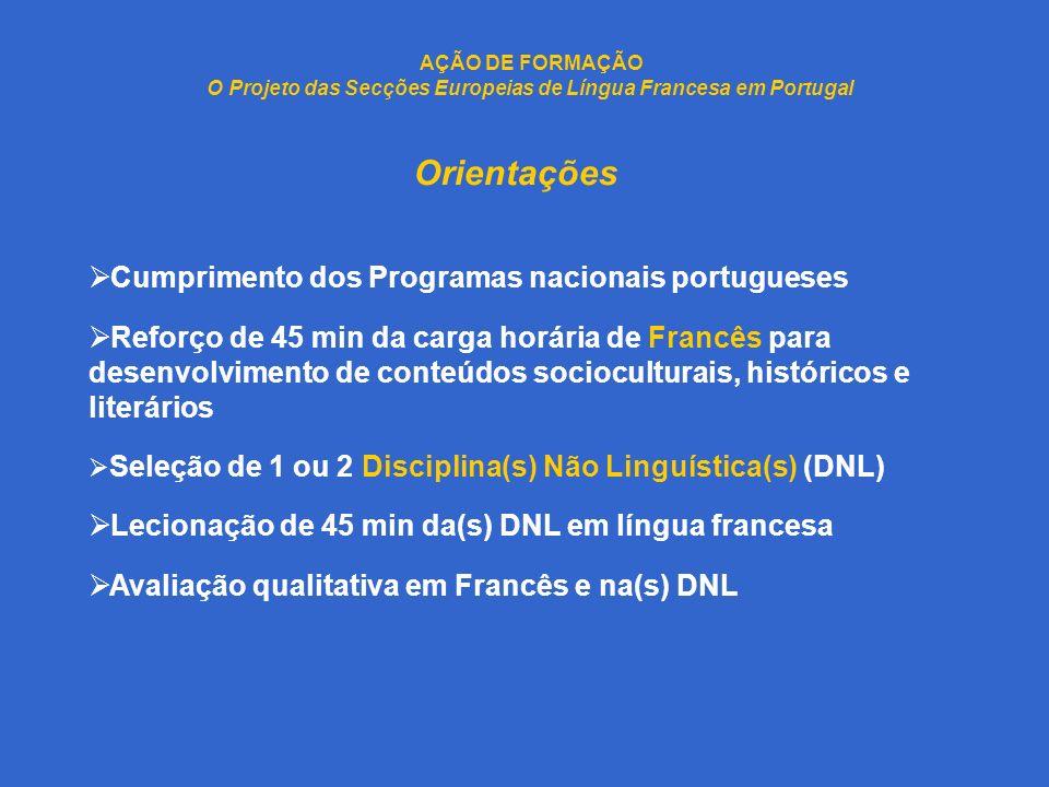 AÇÃO DE FORMAÇÃO O Projeto das Secções Europeias de Língua Francesa em Portugal Orientações Cumprimento dos Programas nacionais portugueses Reforço de 45 min da carga horária de Francês para desenvolvimento de conteúdos socioculturais, históricos e literários Seleção de 1 ou 2 Disciplina(s) Não Linguística(s) (DNL) Lecionação de 45 min da(s) DNL em língua francesa Avaliação qualitativa em Francês e na(s) DNL