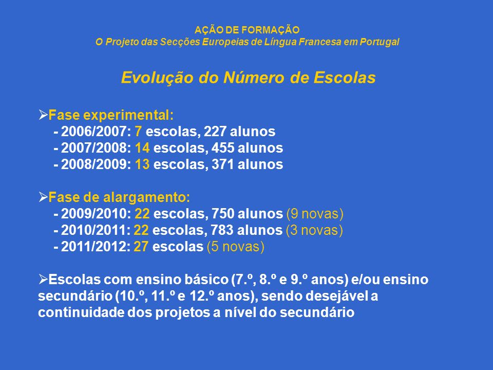 AÇÃO DE FORMAÇÃO O Projeto das Secções Europeias de Língua Francesa em Portugal Evolução do Número de Escolas Fase experimental: - 2006/2007: 7 escolas, 227 alunos - 2007/2008: 14 escolas, 455 alunos - 2008/2009: 13 escolas, 371 alunos Fase de alargamento: - 2009/2010: 22 escolas, 750 alunos (9 novas) - 2010/2011: 22 escolas, 783 alunos (3 novas) - 2011/2012: 27 escolas (5 novas) Escolas com ensino básico (7.º, 8.º e 9.º anos) e/ou ensino secundário (10.º, 11.º e 12.º anos), sendo desejável a continuidade dos projetos a nível do secundário