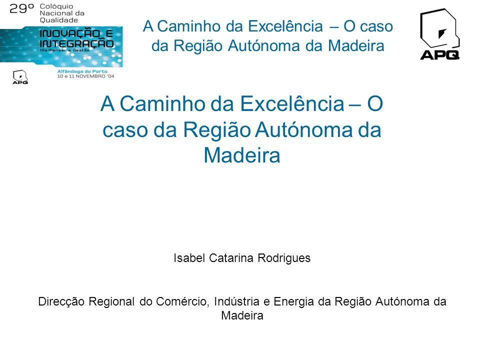 A Caminho da Excelência – O caso da Região Autónoma da Madeira Isabel Catarina Rodrigues Direcção Regional do Comércio, Indústria e Energia da Região Autónoma da Madeira