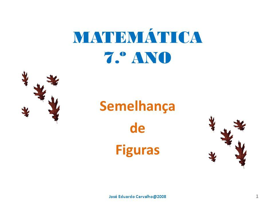 MATEMÁTICA 7.º ANO Semelhança de Figuras 1 José Eduardo Carvalho@2008