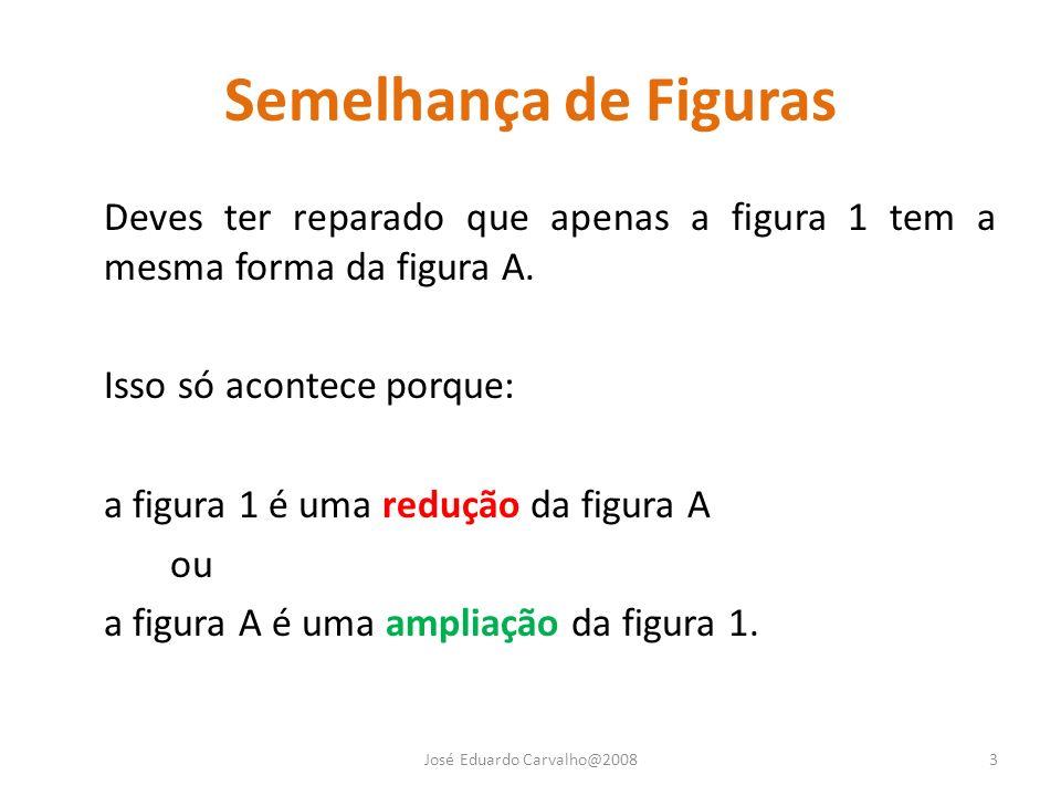 Semelhança de Figuras Deves ter reparado que apenas a figura 1 tem a mesma forma da figura A. Isso só acontece porque: a figura 1 é uma redução da fig