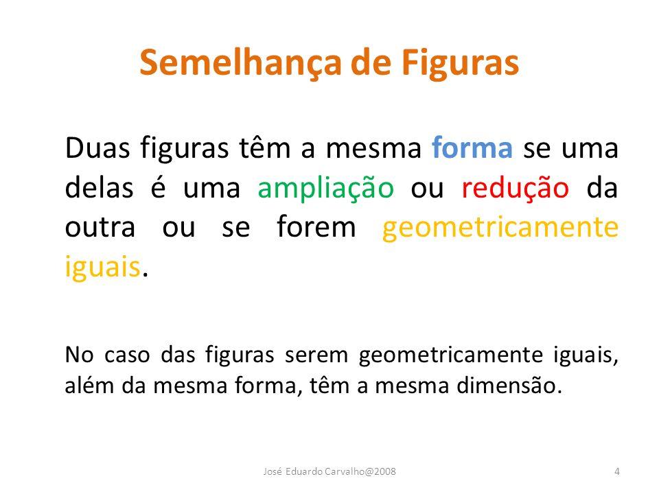 Semelhança de Figuras José Eduardo Carvalho@20084 Duas figuras têm a mesma forma se uma delas é uma ampliação ou redução da outra ou se forem geometri