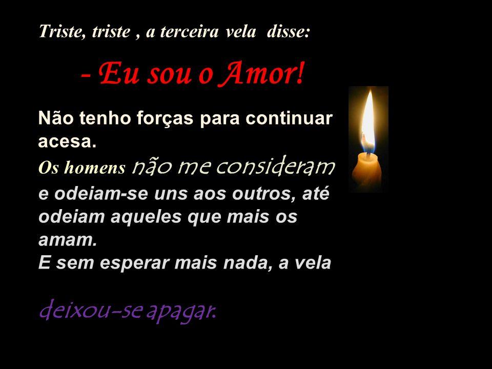 Triste, triste, a terceira vela disse: - Eu sou o Amor.