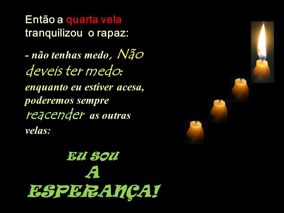 Então a quarta vela tranquilizou o rapaz: - não tenhas medo, Não deveis ter medo : enquanto eu estiver acesa, poderemos sempre reacender as outras velas: EU SOU A ESPERANÇA!