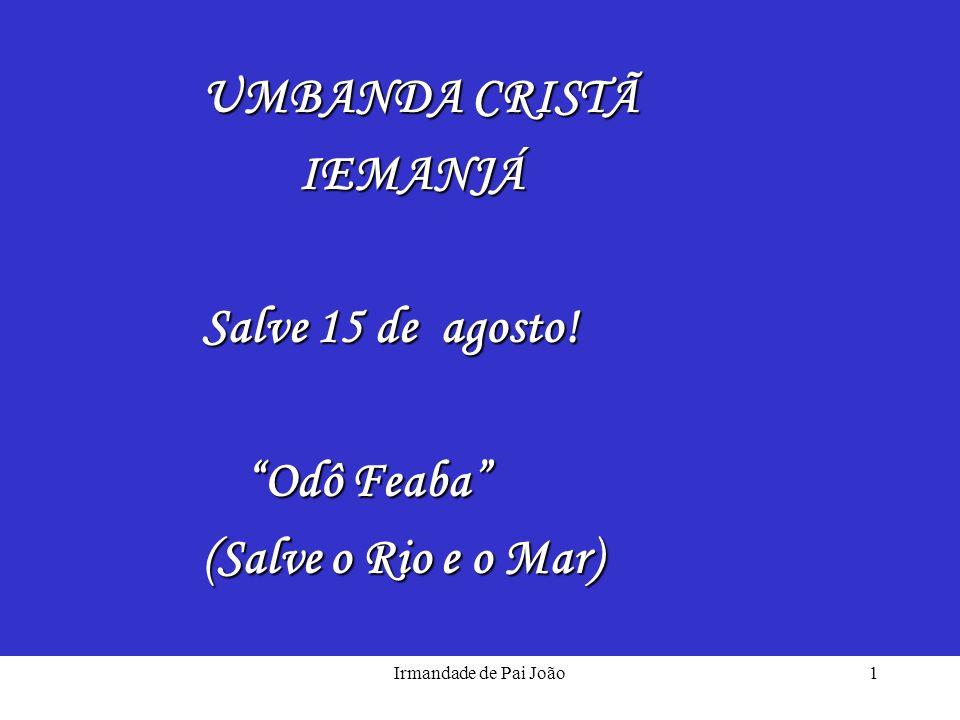 Irmandade de Pai João1 UMBANDA CRISTÃ UMBANDA CRISTÃIEMANJÁ Salve 15 de agosto! Salve 15 de agosto! Odô Feaba Odô Feaba (Salve o Rio e o Mar) (Salve o