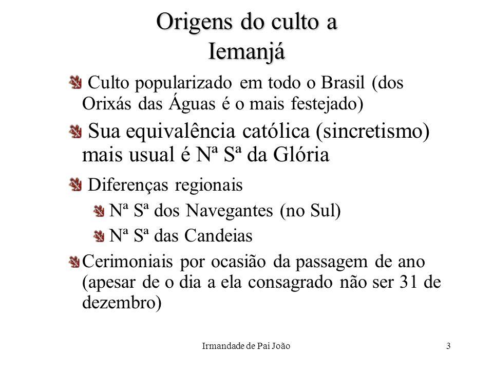 Irmandade de Pai João3 Origens do culto a Iemanjá Culto popularizado em todo o Brasil (dos Orixás das Águas é o mais festejado) Sua equivalência catól