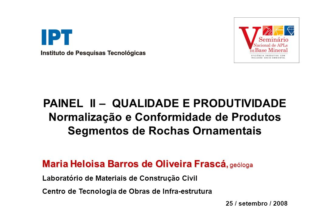 PAINEL II – QUALIDADE E PRODUTIVIDADE Normalização e Conformidade de Produtos Segmentos de Rochas Ornamentais Maria Heloisa Barros de Oliveira Frascá,