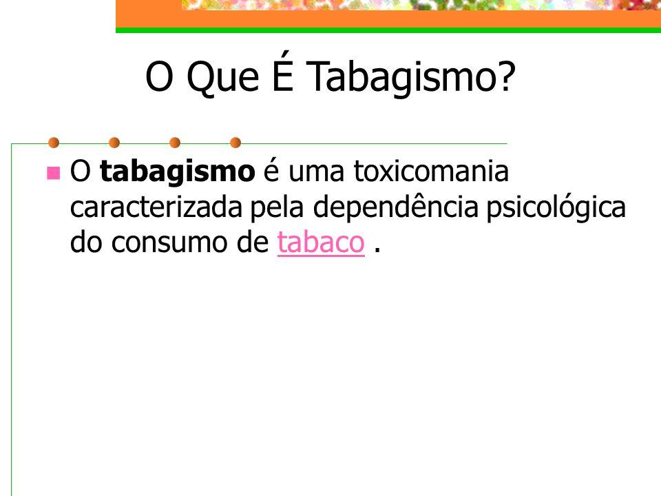 O Que É Tabagismo? O tabagismo é uma toxicomania caracterizada pela dependência psicológica do consumo de tabaco.tabaco