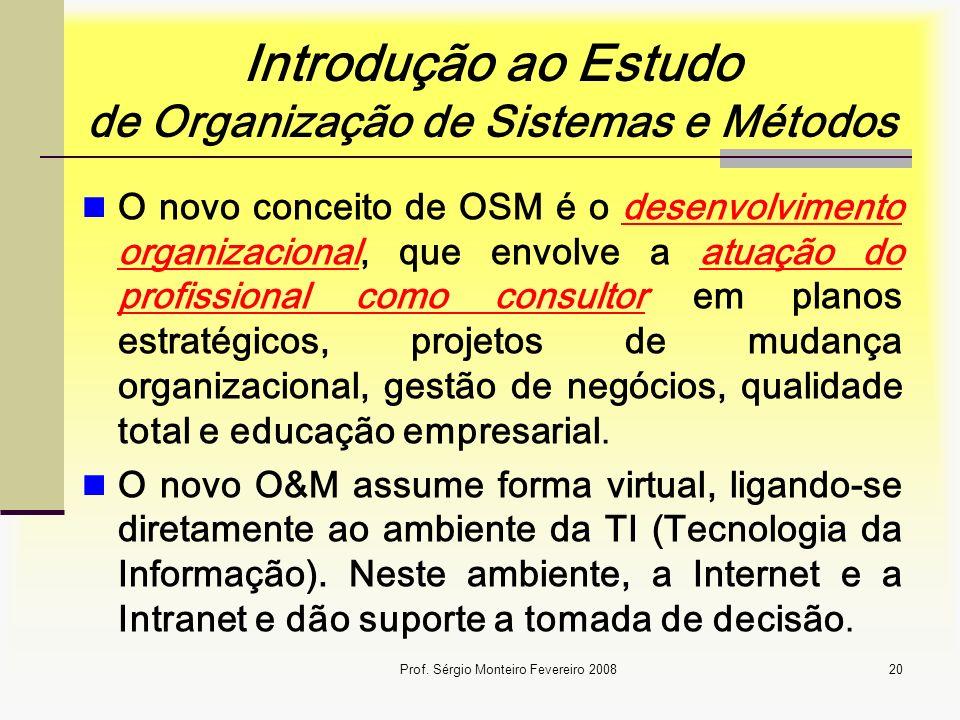 Prof. Sérgio Monteiro Fevereiro 200820 Introdução ao Estudo de Organização de Sistemas e Métodos O novo conceito de OSM é o desenvolvimento organizaci
