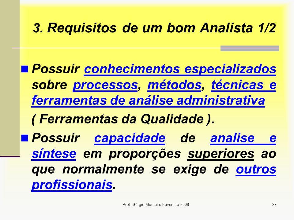 Prof. Sérgio Monteiro Fevereiro 200827 3. Requisitos de um bom Analista 1/2 Possuir conhecimentos especializados sobre processos, métodos, técnicas e