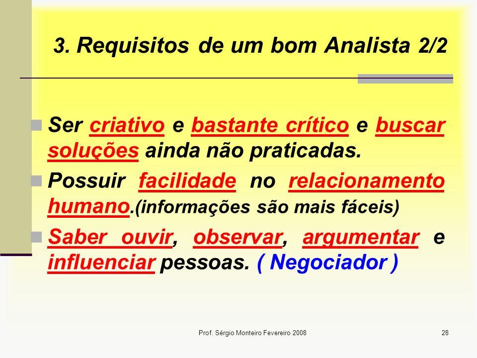 Prof. Sérgio Monteiro Fevereiro 200828 3. Requisitos de um bom Analista 2/2 Ser criativo e bastante crítico e buscar soluções ainda não praticadas. Po