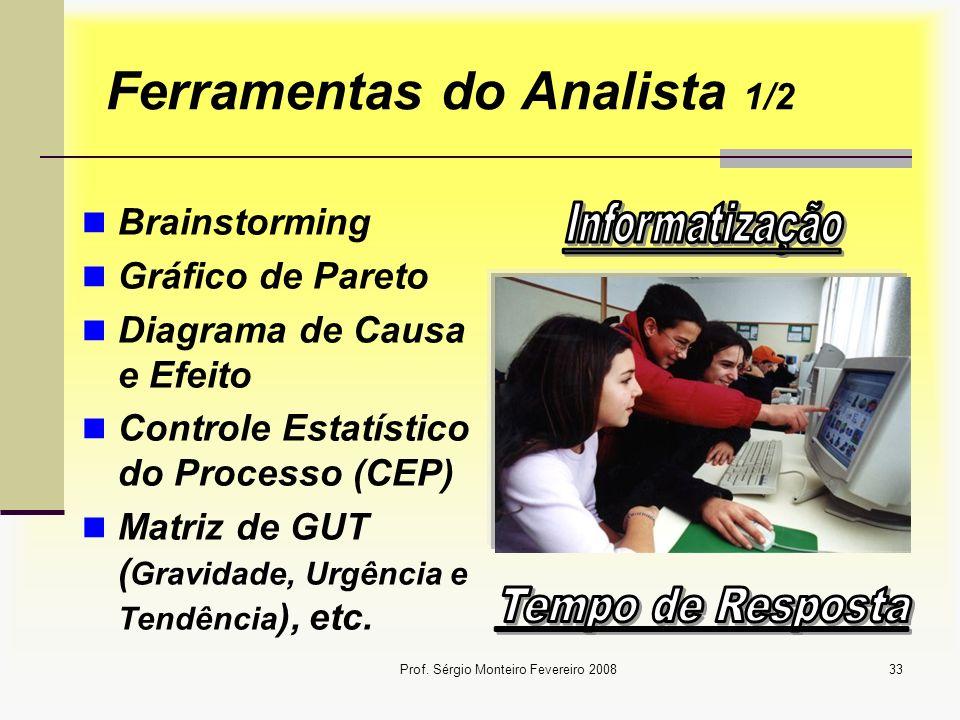 Prof. Sérgio Monteiro Fevereiro 200833 Ferramentas do Analista 1/2 Brainstorming Gráfico de Pareto Diagrama de Causa e Efeito Controle Estatístico do