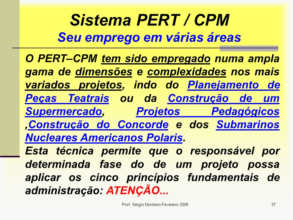 Prof. Sérgio Monteiro Fevereiro 200837 Sistema PERT / CPM Seu emprego em várias áreas O PERT–CPM tem sido empregado numa ampla gama de dimensões e com