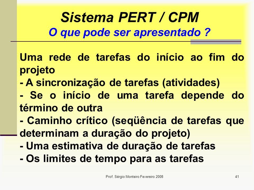 Prof. Sérgio Monteiro Fevereiro 200841 Sistema PERT / CPM O que pode ser apresentado ? Uma rede de tarefas do início ao fim do projeto - A sincronizaç