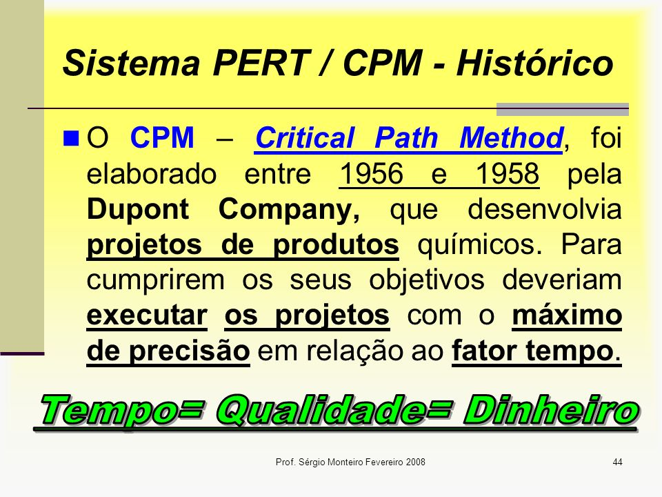 Prof. Sérgio Monteiro Fevereiro 200844 Sistema PERT / CPM - Histórico O CPM – Critical Path Method, foi elaborado entre 1956 e 1958 pela Dupont Compan
