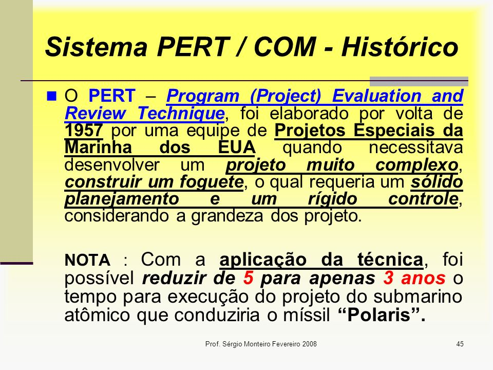 Prof. Sérgio Monteiro Fevereiro 200845 Sistema PERT / COM - Histórico O PERT – Program (Project) Evaluation and Review Technique, foi elaborado por vo