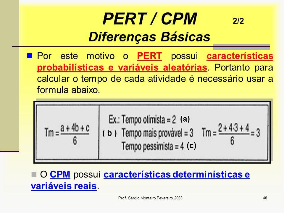 Prof. Sérgio Monteiro Fevereiro 200848 PERT / CPM Diferenças Básicas Por este motivo o PERT possui características probabilísticas e variáveis aleatór