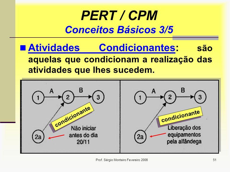 Prof. Sérgio Monteiro Fevereiro 200851 PERT / CPM Conceitos Básicos 3/5 Atividades Condicionantes: são aquelas que condicionam a realização das ativid