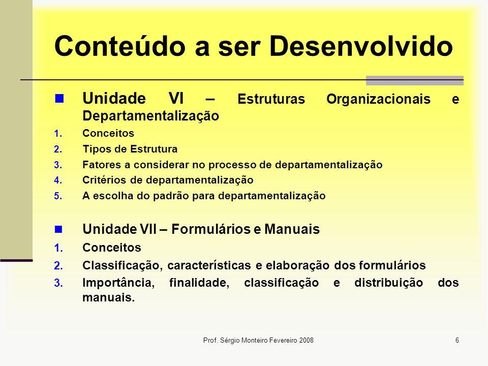 Prof. Sérgio Monteiro Fevereiro 20086 Conteúdo a ser Desenvolvido Unidade VI – Estruturas Organizacionais e Departamentalização 1. Conceitos 2. Tipos
