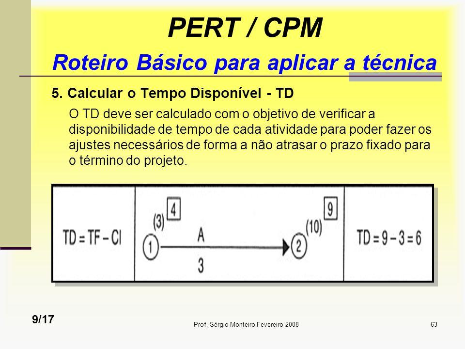 Prof. Sérgio Monteiro Fevereiro 200863 PERT / CPM Roteiro Básico para aplicar a técnica 5. Calcular o Tempo Disponível - TD O TD deve ser calculado co