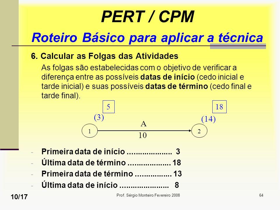 Prof. Sérgio Monteiro Fevereiro 200864 PERT / CPM Roteiro Básico para aplicar a técnica 6. Calcular as Folgas das Atividades As folgas são estabelecid