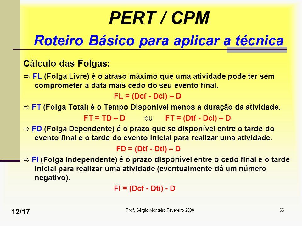Prof. Sérgio Monteiro Fevereiro 200866 PERT / CPM Roteiro Básico para aplicar a técnica Cálculo das Folgas: FL (Folga Livre) é o atraso máximo que uma
