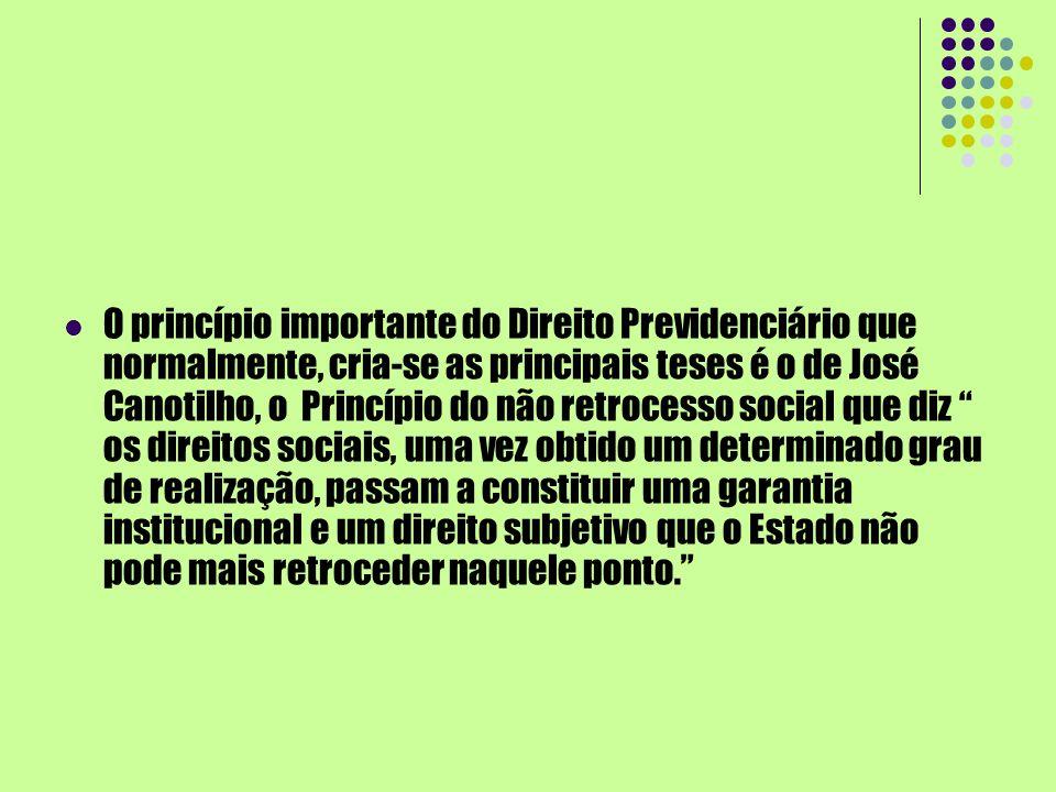 O princípio importante do Direito Previdenciário que normalmente, cria-se as principais teses é o de José Canotilho, o Princípio do não retrocesso soc